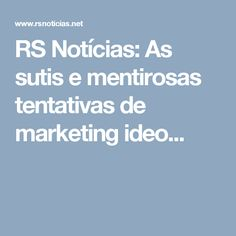 RS Notícias: As sutis e mentirosas tentativas de marketing ideo...