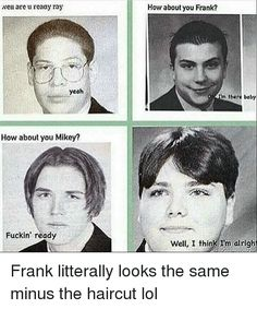 Well Are U Reaay Ray Yeah How About You Mikey? Fuckin' Ready How About You Frank? M There Baby Well I Think I'm Alright Frank Litterally Looks the Same Minus the Haircut Lol Emo Band Memes, Mcr Memes, Emo Bands, Music Bands, Music Memes, Rock Bands, My Chemical Romance, Music Stuff, My Music