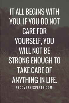 Inspirational Quote: It all begins with you, If you do not care for yourself, you will not be strong enough to take care of anything in life. https://recoveryexperts.com/