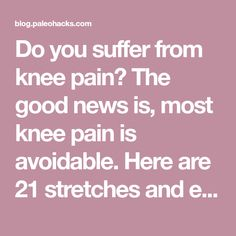Do you suffer from knee pain? The good news is, most knee pain is avoidable. Here are 21 stretches and exercises to prevent injury and banish knee pain.