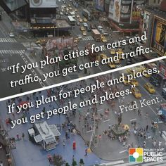 """If you plan cities for cars and traffic, you get cars and traffic.  If you plan for people and places, you get people and places."" -Fred Kent"
