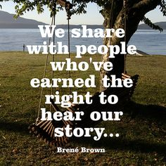"""We share with people who've earned the right to hear our story..."" — Brené Brown"