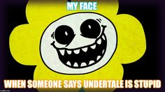 image tagged Undertale | MY FACE WHEN SOMEONE SAYS UNDERTALE IS STUPID | image tagged in undertale ...
