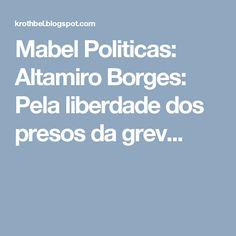 Mabel Politicas: Altamiro Borges: Pela liberdade dos presos da grev...