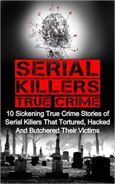 Amazon.com: Serial Killers True Crime: 10 Sickening True Crime Stories Of Serial Killers That Tortured, Hacked And Butchered Their Victims (Serial Killers True Crime, Cold Cases True Crime, True Crime Stories) eBook: Brody Clayton: Kindle Store