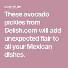 These avocado pickles from Delish.com will add unexpected flair to all your Mexican dishes.