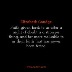 """""""Faith given back to us after a night of doubt is a stronger thing, and far more valuable to us than faith that has never been tested."""", Elizabeth Goudge"""