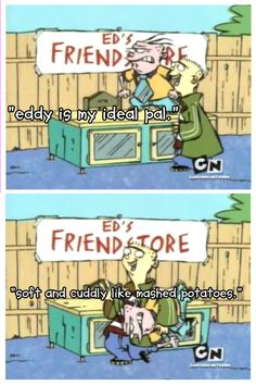 What other qualities do you want from a friend, really? / Ed Edd n Eddy / Ed / Eddy / like marshed potatoes