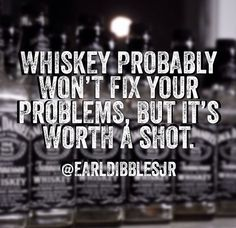 Whisky.. Maybe 2 or 3 shots