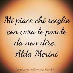 Mi piace chi sceglie con cura le parole da non dire.  Alda Merini