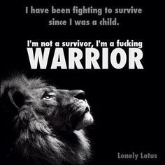 I have been fighting to survive since I was a child I'm not a survivor, I'm a fucking warrior | Inspirational Quotes: