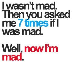 Are you mad at me?  One of the most narcissistic, selfish questions ever.