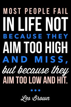 """""""Most people fail in life not because they aim too high and miss, but because they aim too low and hit."""" -Les Brown """" #motivation #inspiration #entrepreneur #entrepreneurship #ElijahMedge #business #career #quote #quotes 