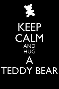 Keep calm and hug a teddy bear