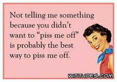 not-telling-me-something-because-didnt-want-piss-me-off-is-best-way-piss-me-off-ecard