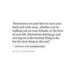 Sometimes you just have to turn your back and walk away, whether you're walking out on your friends, or the love of your life. Sometimes letting go and moving on is the hardest thing to do, but the best thing in the end. Poem Quotes, Sad Quotes, Words Quotes, Life Quotes, Inspirational Quotes, Sayings, Qoutes, Walk Away Quotes, Quotes To Live By