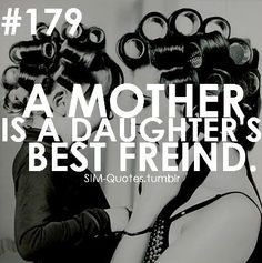 A mother is a daughter's best friend.