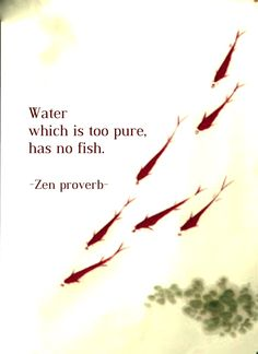 Draw & Wings. - Water which is too pure has no fish. (Zen proverb)