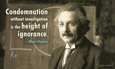 Condemnation without investigation is the height of ignorance.  ~ Albert Einstein
