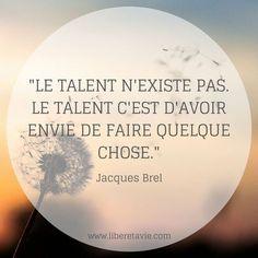 """""""Le talent n'existe pas. Le talent c'est d'avoir envie de faire quelque chose."""" citation Jacques Brel - www.liberetavie.com Positive Attitude, Positive Quotes, Le Talent, Life Philosophy, Quelque Chose, My Mood, Live Love, Mood Boards, Sentences"""