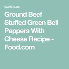 Ground Beef Stuffed Green Bell Peppers With Cheese Recipe - Food.com