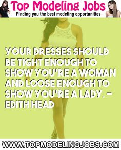 Your Dresses Should Be Tight Enough To Show You're A Woman And Loose Enough To Show You're A Lady. - Edith Head... URL: http://www.topmodelingjobs.com/ Tags: #modeling #needajob #needmoney #fashion