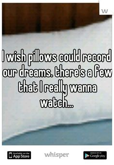 I wish pillows could record our dreams. there's a few that I really wanna watch...