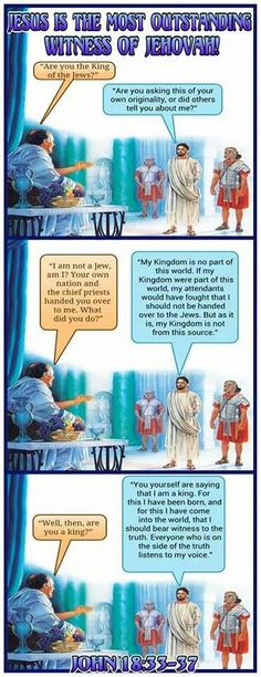 "Jesus Is The Most Outstanding Witness Of Jehovah! p ""Are you the King of the Jews?"" j ""Are you asking this of your own originality, or did others tell you about me?"" p ""I am not a Jew, am I? Your own nation and the chief priests handed you over to me. What did you do?"" j ""My Kingdom is no part of this world. If my Kingdom were part of this world, my attendants would have fought that I should not be handed over to the Jews. But as it is, my Kingdom is not from this source."" p ""Well, then…"