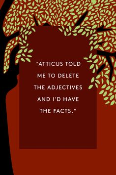 "Scout  The Quotes That Made To Kill A Mockingbird A Classic #refinery29  http://www.refinery29.com/to-kill-a-mockingbird-quotes#slide-2  ""Atticus told me to delete the adjectives and I'd have the facts."" — Scout Finch"