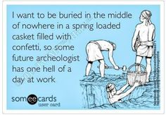 I want to be buried....