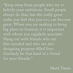 Keep away from people who try to belittle your ambitions. Small people always do that, but the really great make you feel that you too, can become great. When you are seeing to bring big plans to fruition, it is important with whom you regularly associate. Hang out with friends who are like-minded and who are also designing purpose-filled lives. Similarly be that kind of a friend for your friends ~Mark Twain #quotes