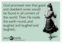 God promised men that good and obedient wives would be found in all corners of the world. Then He made the earth round...and laughed and laughed and laughed...