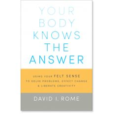 Your Body Knows the Answer: Using Your Felt Sense to Solve Problems, Effect Change, and Liberate Creativity: 9781611800906: David I. Rome: B...