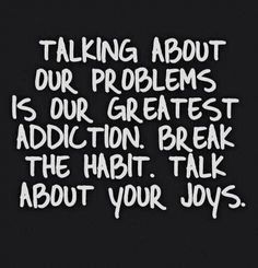 I do this a lot! It's okay to vent, but it is best to fix the problem and not complain about it!! Talk about the good things that are happening