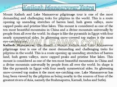 Mount  Kailash and Lake Mansarovar pilgrimage tour is one of the most demanding and challenging treks for pilgrims in the world. This is a route opening up unending stretches of barren land, lush green valleys, snow capped peaks and pristine blue lakes. This mount is considered as one of the ten most beautiful mountains in China and a divine mountain universally by people from all over the world.for more info visit at http://www.braveheartz.com/