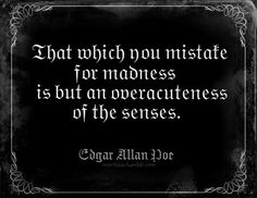 """That which you mistake for madness is but an over acuteness of the senses."" - Edgar Allen Poe"