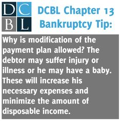 DCBL Chapter 13 Bankruptcy tip: Why is modification of the payment plan allowed? The debtor may suffer injury or illness or he may have a baby.  These will increase his necessary expenses and minimize the amount of disposable income