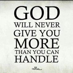 God will never give you more than you can handle