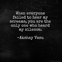 When everyone failed to hear my screams, you are the only one who heard my silence.  -Akshay Vasu