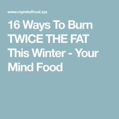 16 Ways To Burn TWICE THE FAT This Winter - Your Mind Food