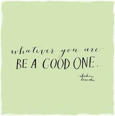 """""""Whatever you are, be a good one."""" - Abraham Lincoln"""