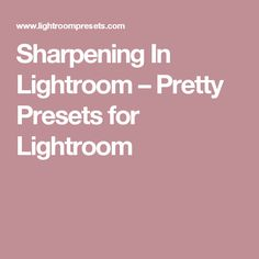 Sharpening In Lightroom – Pretty Presets for Lightroom