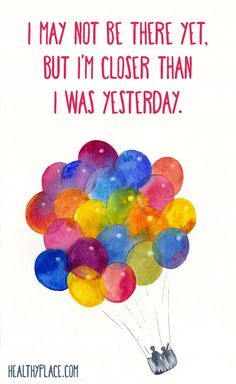 Positive Quote: I may not be there yet, but I'm closer than I was yesterday.  www.HealthyPlace.com