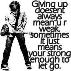 Giving up doesn't always mean u r weak. Sometimes it just means u r strong enough to let go..