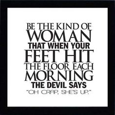 "Be the kind of woman that when your feet hit the floor each morning the devil says ""Oh crap, she's up!"""