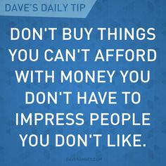 Don't buy things you can't afford with money you don't have to impress people you don't like.  Dave Ramsey