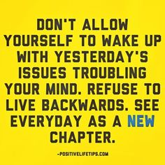 Don't allow yourself to wake up with yesterday's issues troubling your mind. Refuse to live backwards. See everyday as a new chapter. Cute Quotes, Great Quotes, Quotes To Live By, Bible Quotes, Motivational Quotes, Inspirational Quotes, Bible Verses, Positive Words, Positive Life