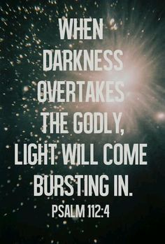 Even in darkness, light dawns for the upright, for those who are gracious and compassionate and righteous.  Psalm 112:4