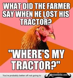 Anti-Joke Chicken: what did the farmer say when he lost his tractor?...