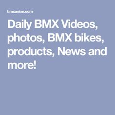 Daily BMX Videos, photos, BMX bikes, products, News and more!